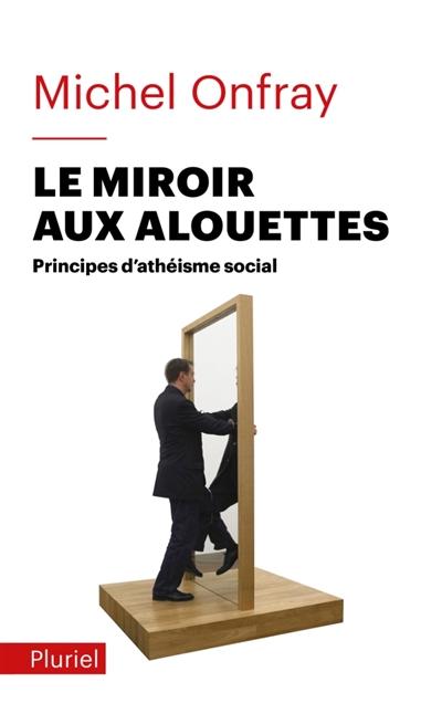 LE MIROIR AUX ALOUETTES - PRINCIPES D'ATHEISME SOCIAL ONFRAY M PLURIEL