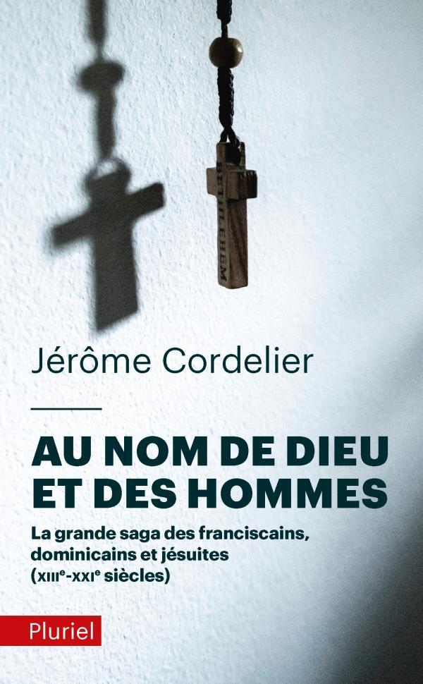 AU NOM DE DIEU ET DES HOMMES  -  LA GRANDE SAGA DES FRANCISCAINS, DOMINICAINS ET JESUITES (XIIIE-XXIE SIECLES)