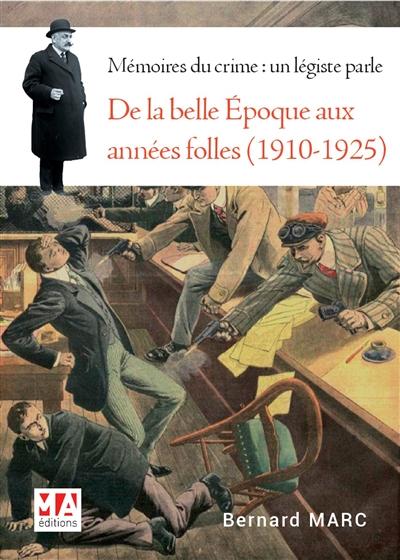 MARC, BERNARD - MEMOIRES DU CRIME : LE LEGISTE RACONTE  -  DE LA BELLE EPOQUE AUX ANNEES FOLLES (1910-1925)