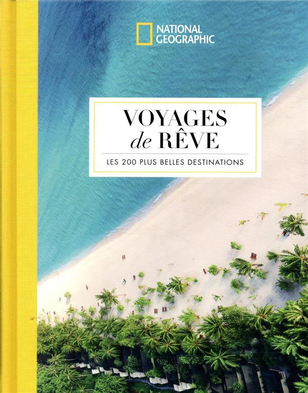 VOYAGES DE REVES  -  LES 200 PLUS BELLES DESTINATIONS COLLECTIF NATIONAL GEOGRA