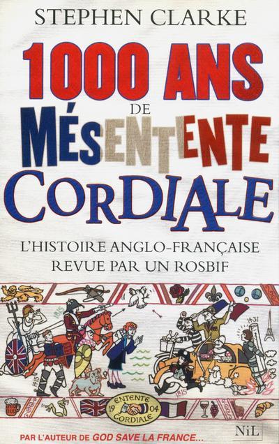 1000 ANS DE MESENTENTE CORDIALE  -  L'HISTOIRE ANGLO-FRANCAISE REVUE PAR UN ROSBIF CLARKE STEPHEN NIL