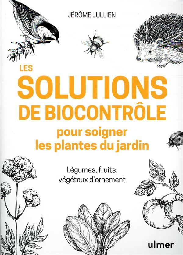 LES SOLUTIONS DE BIOCONTROLE POUR SOIGNER LES PLANTES DE JARDIN  -  LEGUMES, FRUITS, VEGETAUX D'ORNEMENT JULLIEN, JEROME ULMER