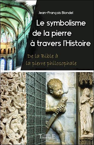 Le Symbolisme De La Pierre A Travers L'histoire - De La Bible A La Pierre Philosophale BLONDEL JEAN FRANCOIS Trajectoire