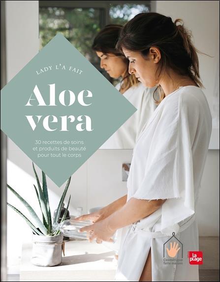 ALOE VERA  -  30 RECETTES DE SOINS ET PRODUITS DE BEAUTE POUR TOUT LE CORPS LADY L-A FAIT PLAGE