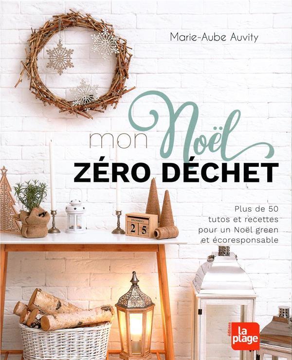 MON NOEL ZERO DECHET - PLUS DE 50 TUTOS ET RECETTES POUR UN NOEL GREEN ET ECORESPONSABLE AUVITY MARIE-AUBE LA PLAGE