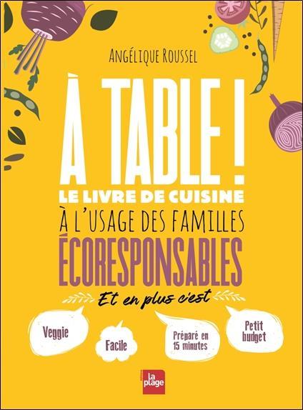 A TABLE ! LE LIVRE DE CUISINE A L'USAGE DES FAMILLES ECORESPONSABLES ROUSSEL ANGELIQUE PLAGE