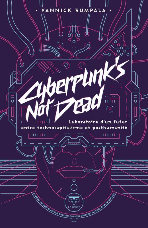 CYBERPUNK'S NOT DEAD - LABORATOIRE D'UN FUTUR ENTRE TECHNOCAPITALISME ET POSTHUMANITE