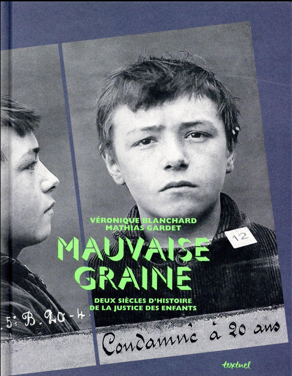 MAUVAISE GRAINE - DEUX SIECLES D'HISTOIRE DE LA JUSTICE DES ENFANTS