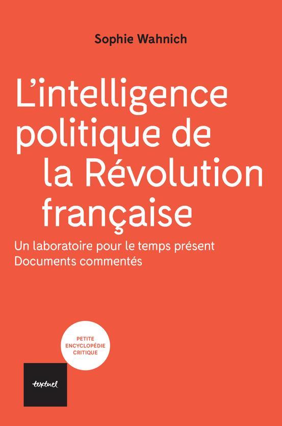 L'INTELLIGENCE POLITIQUE DE LA REVOLUTION FRANCAISE - UN LABORATOIRE POUR LE TEMPS PRESENT, DOCUMENT WAHNICH SOPHIE TEXTUEL