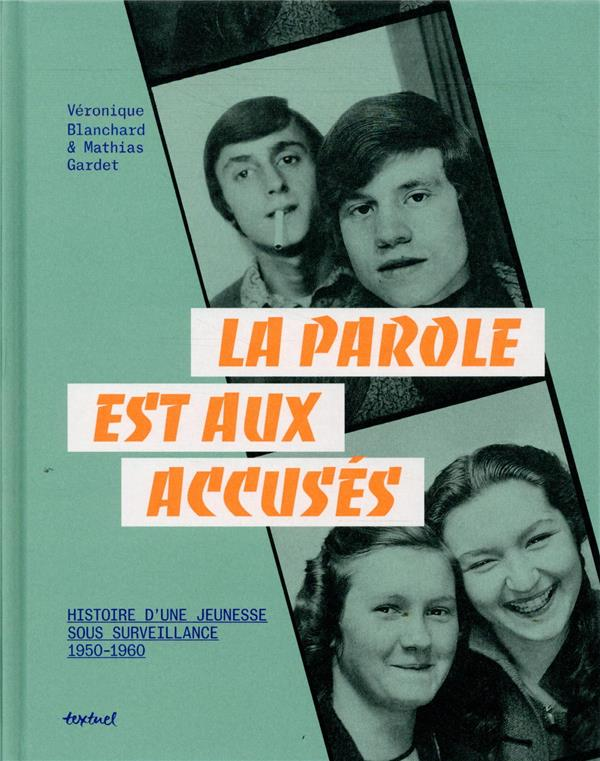 LA PAROLE EST AUX ACCUSES  -  HISTOIRES D'UNE JEUNESSE SOUS SOURVEILLANCE, 1950-1960