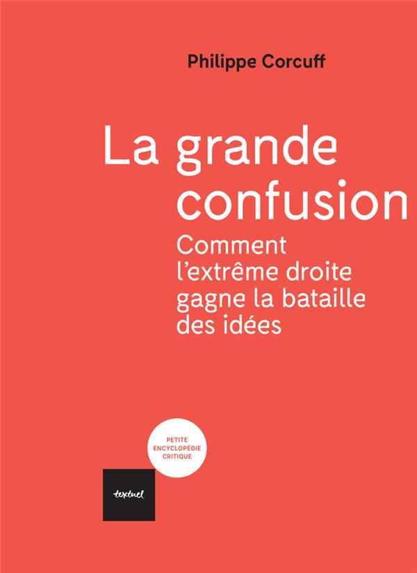 LA GRANDE CONFUSION  -  COMMENT L'EXTREME DROITE GAGNE LA BATAILLE DES IDEES CORCUFF PHILIPPE TEXTUEL