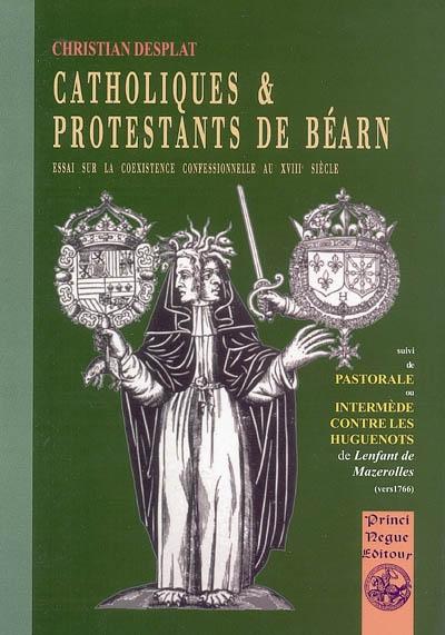 CATHOLIQUES & PROTESTANTS DE BEARN SUIVI DE PASTORALE OU INTERMEDE CONTRE LES HUGUENOTS CHRISTIAN DESPLAT PYREMONDE