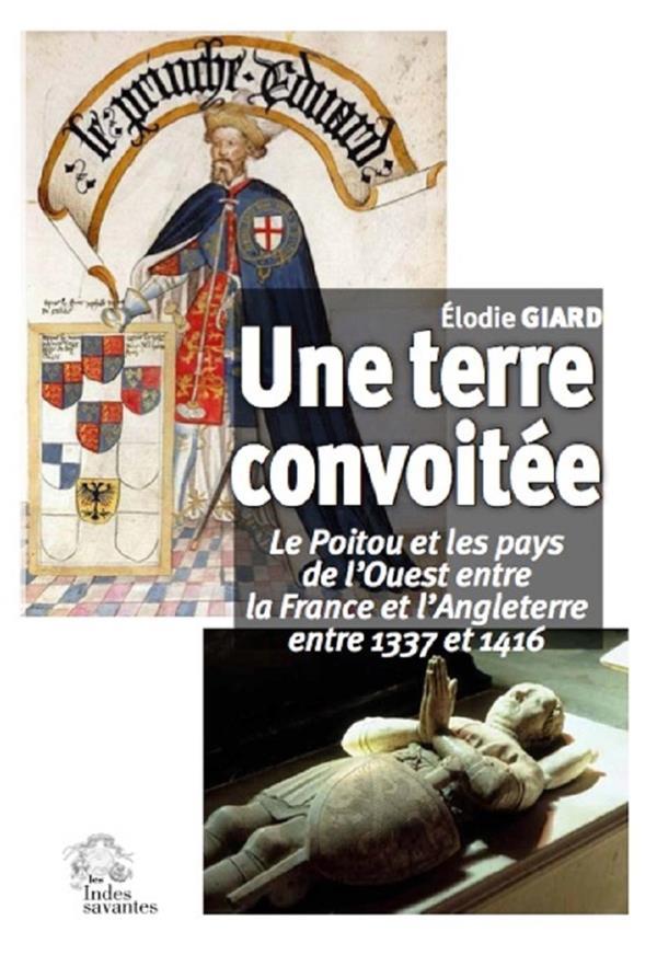 UNE TERRE CONVOITEE  -  LE POITOU ET LES PAYS DE L'OUEST ENTRE LA FRANCE ET L'ANGLETERRE, 1337-1416
