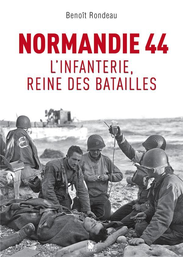 NORMANDIE 1944 - L'INFANTERIE, REINE DES BATAILLES RONDEAU BENOIT YSEC