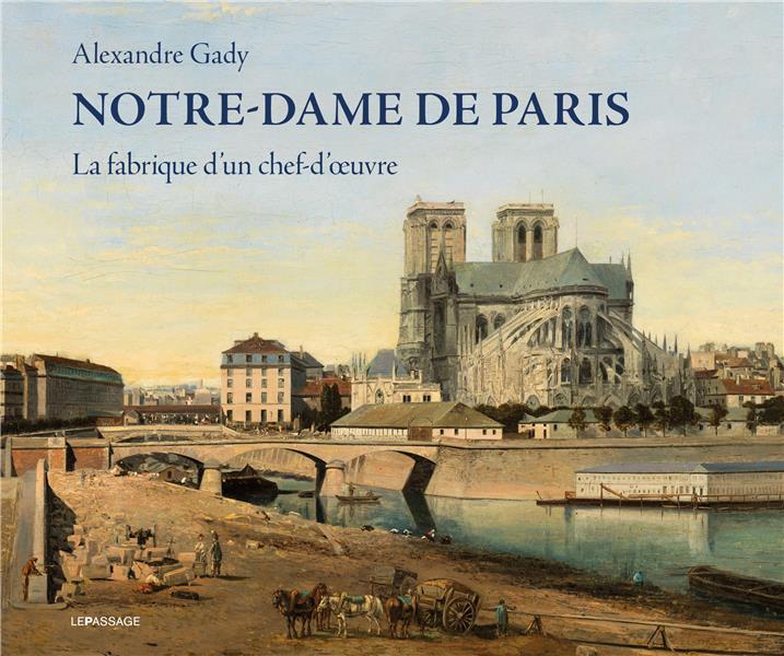 NOTRE-DAME DE PARIS  -  LA FABRIQUE D'UN CHEF-D'OEUVRE GADY ALEXANDRE LE PASSAGE