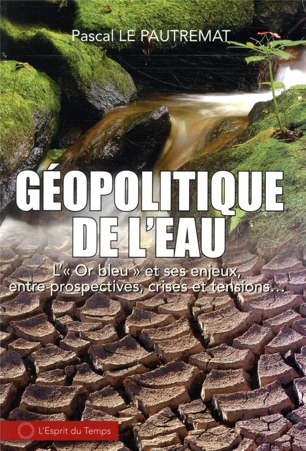 GEOPOLITIQUE DE L'EAU  -  L'OR BLEU ET SES ENJEUX, ENTRE PROSPECTIVES, CRISES ET TENSIONS...