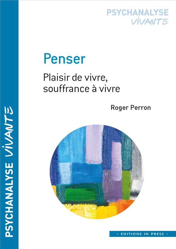 PENSER : PLAISIR DE VIVRE, SOUFFRANCE A VIVRE PERRON, ROGER IN PRESS