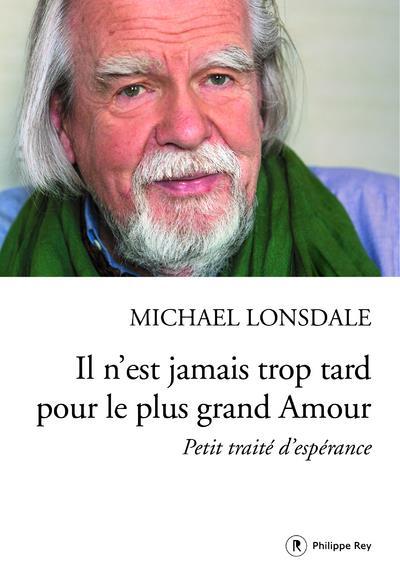 IL N'EST JAMAIS TROP TARD POUR LE PLUS GRAND AMOUR  -  PETIT TRAITE D'ESPERANCE Lonsdale Michaël P. Rey