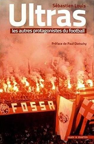 ULTRAS, LES AUTRES PROTAGONISTES DU FOOTBALL   PREFACE DE PAUL DIETSCHY