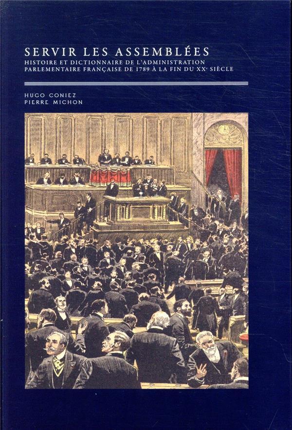 SERVIR LES ASSEMBLEES - 2 VOLUMES - HISTOIRE ET DICTIONNAIRE DE L'ADMINISTRATION PARLEMENTAIRE FRANC CONIEZ/MICHON MARE MARTIN