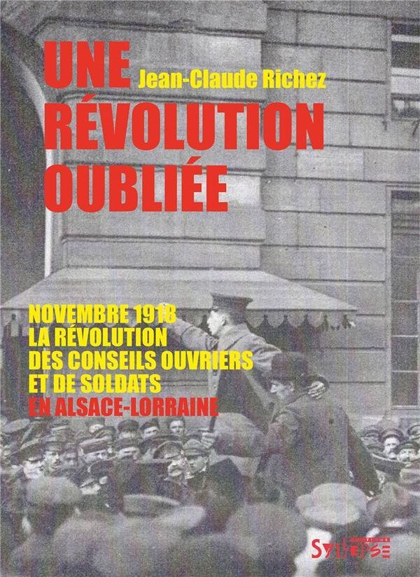 UNE REVOLUTION OUBLIEE  -  NOVEMBRE 1918, LA REVOLUTION DES CONSEILS OUVRIERS ET DE SOLDATS EN ALSACE-LORRAINE RICHEZ JEAN-CLAUDE SYLLEPSE