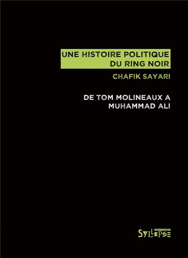 UNE HISTOIRE POLITIQUE DU RING NOIR  -  DE TOM MOLINEAUX A MUHAMMAD ALI SAYARI, CHAFIK SYLLEPSE