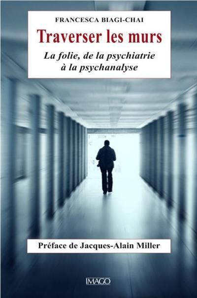 TRAVERSER LES MURS  -  LA FOLIE, DE LA PSYCHIATRIE A LA PSYCHANALYSE
