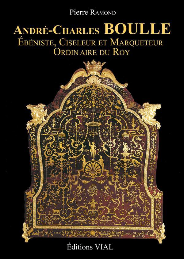 ANDRE-CHARLES BOULLE EBENISTE, CISELEUR & MARQUETEUR ORDINAIRE DU ROY - EBENISTE, CISELEUR ET MARQUE RAMOND PIERRE VIAL