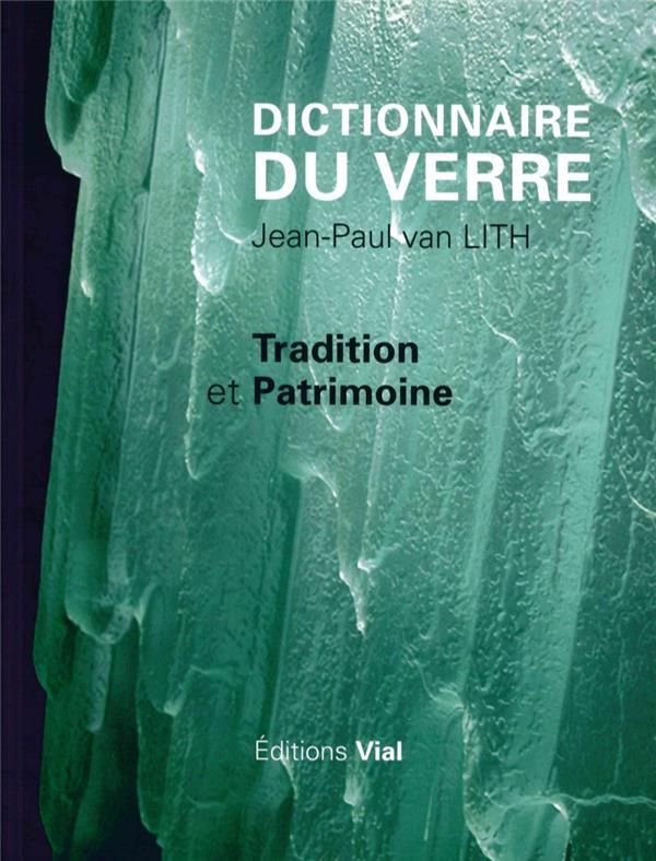 DICTIONNAIRE DU VERRE - TRADITION ET PATRIMOINE VAN LITH, JEAN-PAUL Vial