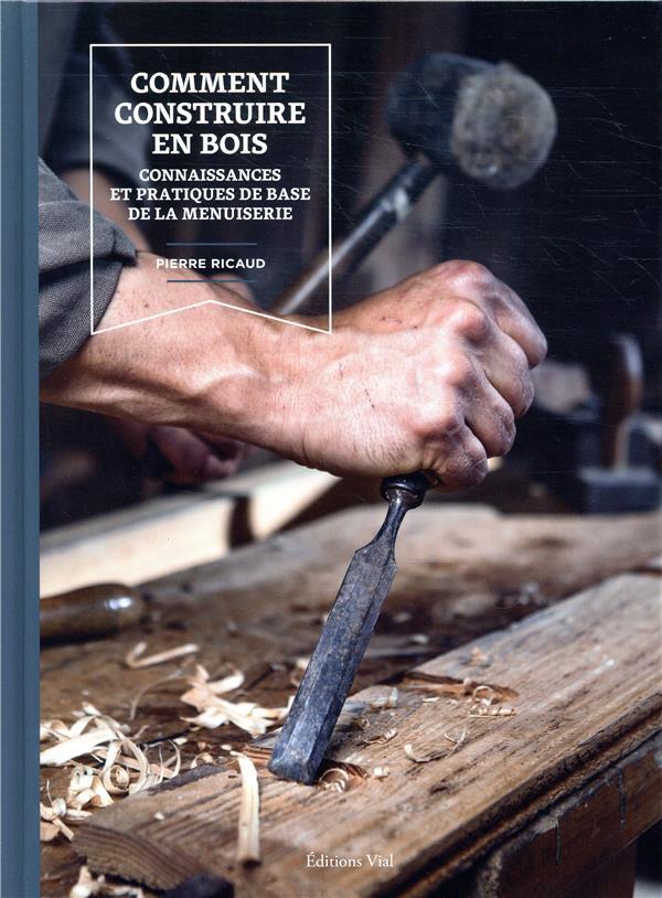 COMMENT CONSTRUIRE EN BOIS - CONNAISSANCES ET PRATIQUES DE BASE DE LA MENUISERIE RICAUD PIERRE HENRI VIAL