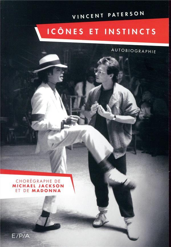 ICONES ET INSTINCTS - AUTOBIOGRAPHIE VINCENT PATERSON - LE CHOREGRAPHE DE MICHAEL JACKSON ET MADONNA  EPA