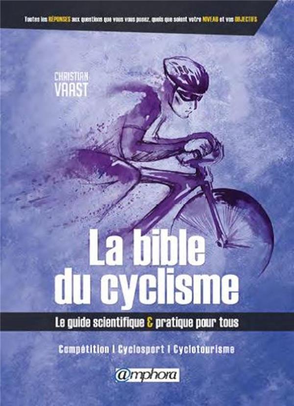 BIBLE DU CYCLISME - LE GUIDE SCIENTIFIQUE ET PRATIQUE POUR TOUS  AMPHORA