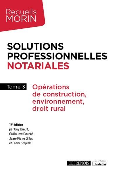 SOLUTIONS PROFESSIONNELLES NOTARIALES T.3  -  OPERATIONS DE CONSTRUCTION, ENVIRONNEMENT, DROIT RURAL (17E EDITION)
