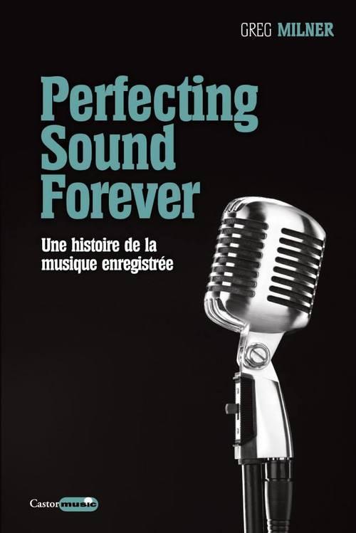 PERFECTING SOUND FOREVER - UNE HISTOIRE DE LA MUSIQUE ENREGISTREE Milner Greg Castor astral
