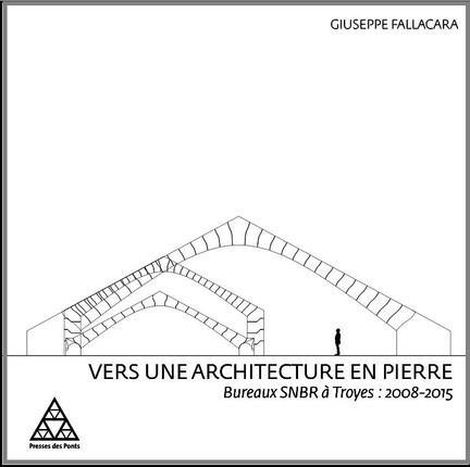 VERS UNE ARCHITECTURE EN PIERRE BUREAUX SNBR A TROYES, 2008-2015 FALLACARA GIUSEPPE Presses de l'Ecole nationale des ponts et chaussées