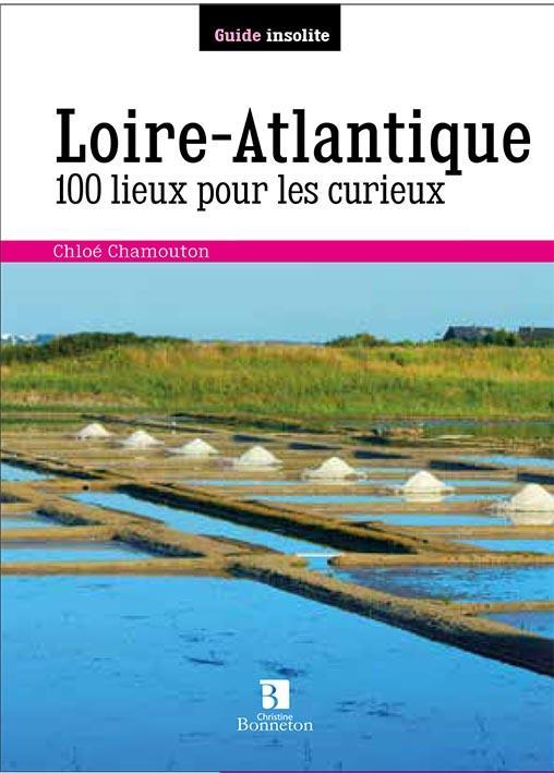 LOIRE-ATLANTIQUE 100 LIEUX POUR LES CURIEUX