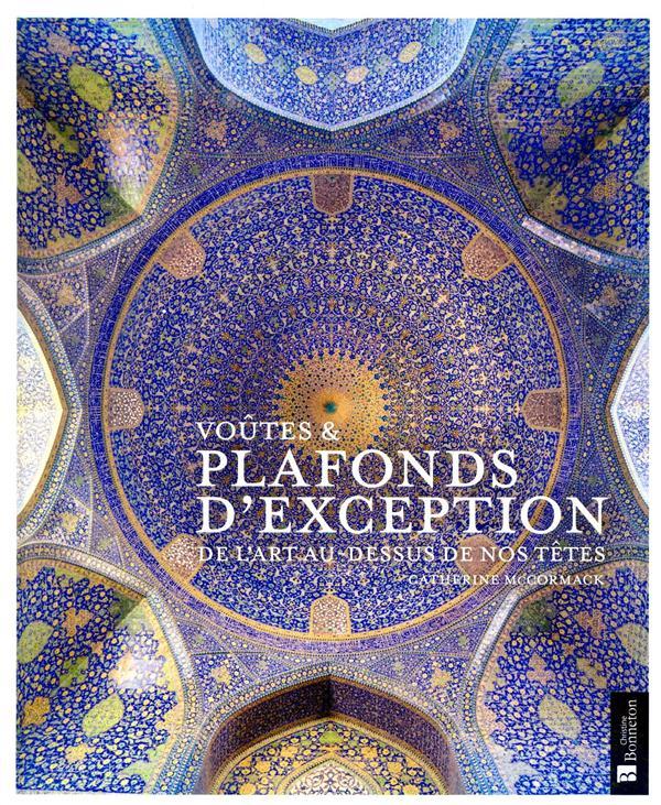 VOUTES et PLAFONDS D'EXCEPTION  -  DE L'ART AU-DESSUS DE NOS TETES MCCORMACK CATHERINE BONNETON