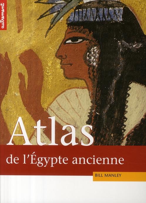 ATLAS HISTORIQUE DE L'EGYPTE ANCIENNE  -  DE THEBES A ALEXANDRIE : LA TUMULTUEUSE EPOPEE DES PHARAONS MANLEY BILL AUTREMENT