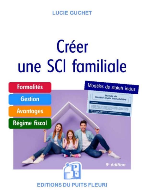 CREER UNE SCI FAMILIALE  -  FORMALITES, GESTION, AVANTAGES, REGIME FISCAL, MODELE DE STATUTS GUCHET, LUCIE PUITS FLEURI