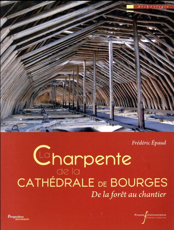 LA CHARPENTE DE LA CATHEDRALE DE BOURGES - DE LA FORET AU CHANTIER EPAUD FREDERIC Presses universitaires François-Rabelais