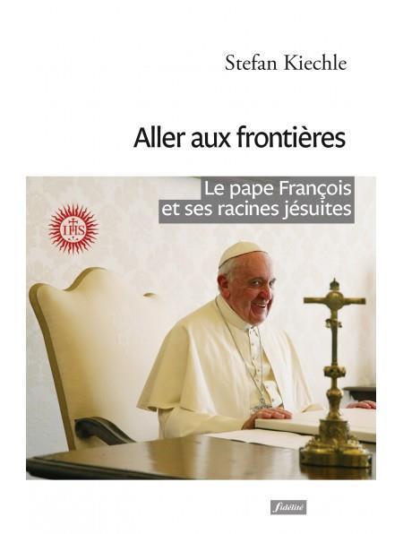 ALLER AUX FRONTIERES  -  LE PAPE FRANCOIS ET SES RACINES JESUITES