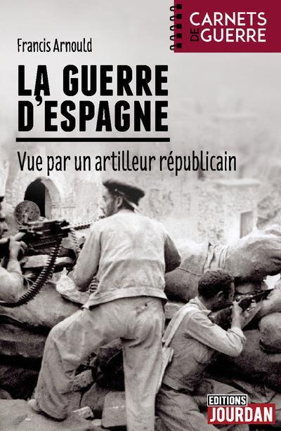 LA GUERRE D'ESPAGNE - VUE PAR UN ARTILLEUR REPUBLICAIN Arnould Francis Jourdan
