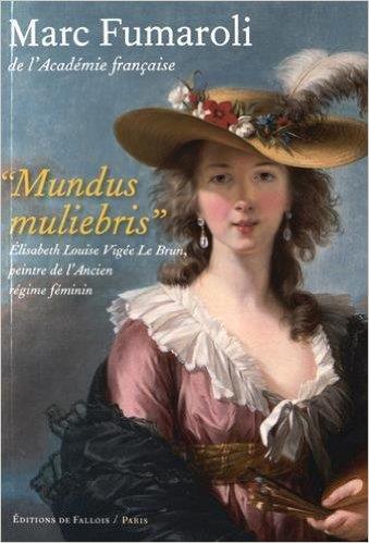 MUNDUS MULIEBRIS  -  ELISABETH LOUISE VIGEE LE BRUN, PEINTRE DE L'ANCIEN REGIME FEMININ