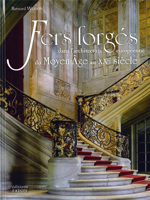 FERS FORGES DANS L'ARCHITECTURE EUROPEENNE - DU MOYEN AGE AU XXE SIECLE WODON BERNARD FATON