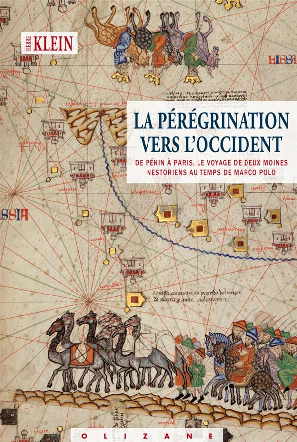 LA PEREGRINATION VERS L'OCCIDENT  -  DE PEKIN A  PARIS, LE VOYAGE DE DEUX MOINES NESTORIENS AU TEMPS DE MARCO POLO KLEIN PIERRE OLIZANE