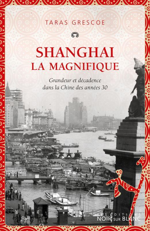 - SHANGHAI LA MAGNIFIQUE - GRANDEUR ET DECADENCE DANS LA CHINE DES ANNEES 30