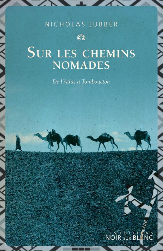 SUR LES CHEMINS NOMADES  -  DE L'ATLAS A TOMBOUCTOU JUBBER NICHOLAS NOIR BLANC