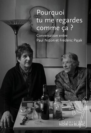 POURQUOI TU ME REGARDES COMME CA ? CONVERSATION ENTRE PAUL NIZON ET FREDERIC PAJAK