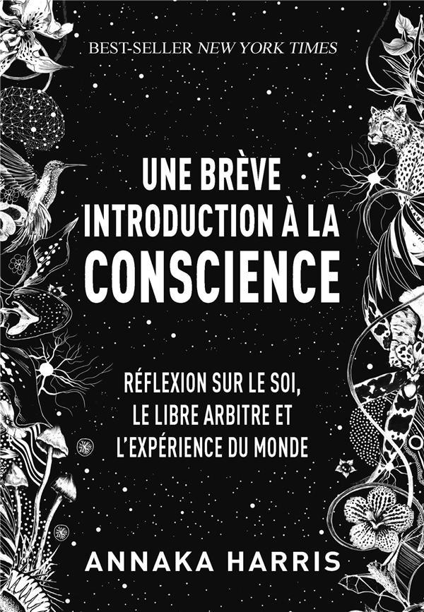 UNE BREVE INTRODUCTION A LA CONSCIENCE : REFLEXION SUR LE SOI, LE LIBRE-ARBITRE ET L'EXPERIENCE DU MONDE