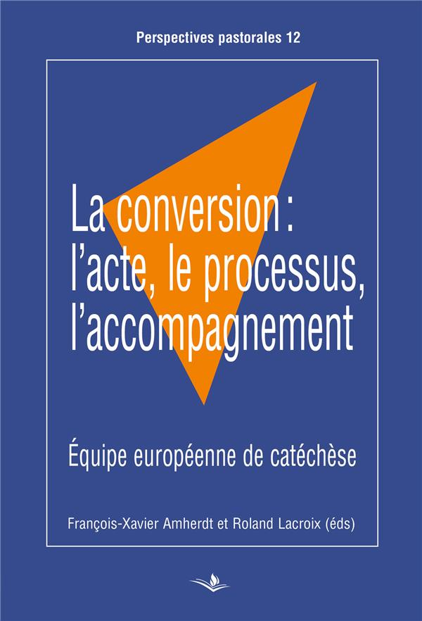 LA CONVERSION: L'ACTE, LE PROCESSUS, L'ACCOMPAGNEMENT - EQUIPE EUROPEENNE DE CATECHESE